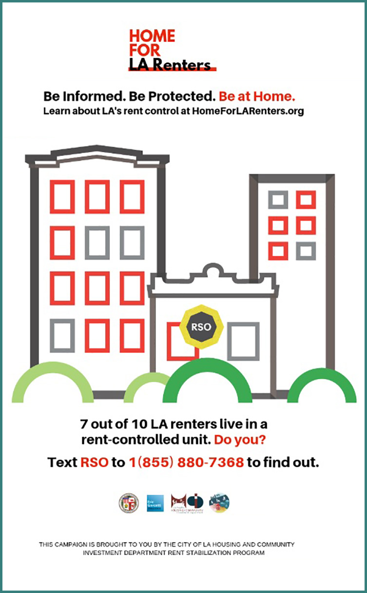 Home for LA Renters. Be Informed. Be Protected. Be at home. Learn about LA's rent control at homeforlarenters.org. text RSO to 18558807368