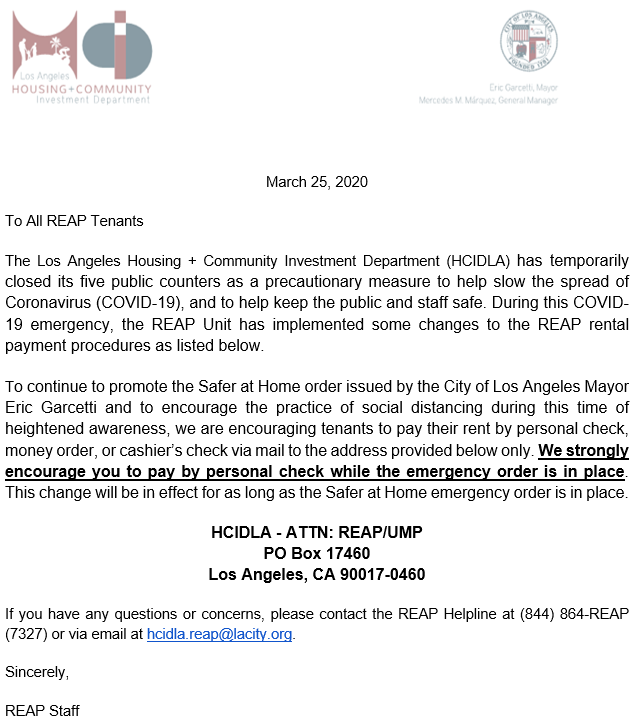 To all REAP tenants. HCIDLA has temporarily closed its five public counters as a precautionary measure to help slow the spread of coronavirus (covid-19), and to help keep the public safe. During this covid-19 emergency, the reap unit has implemented some changes to the reap rental payment procedures as listed below.To continue to promote the safer at home order issued by the city of Los Angeles Mayor Eric Garcetti and to encourage the practice of social social distancing during this time of heightened awareness, we are encouraging tenants to pay their rent by personal check, money order, or cashier's check via mail to the address provided below only. We strongly encourage you to pay by personal check while the emergency order is in place. This change will be in effect for as long as the Safer at Home emergency order is in place.HCIDLA - ATTN: REAP/UMP PO Box 17460 Los Angeles, CA 90017-0460 If you have any questions or concerns, please contact the REAP Helpline at (844) 864-REAP (7327) or via email at hcidla.reap@lacity.org. Sincerely, REAP Staff