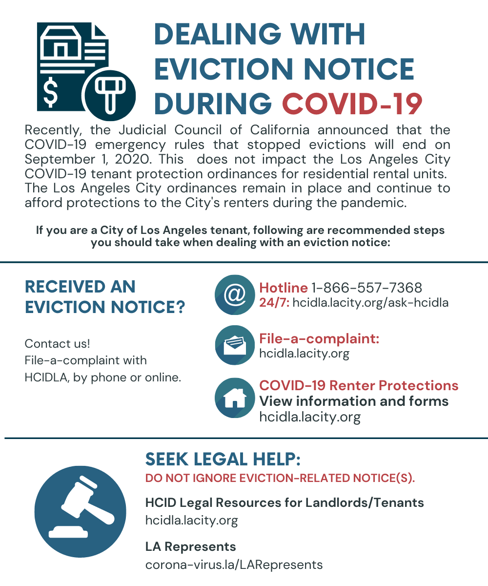 Dealing with eviction notice during covid-19. Recently, the judicial council of california announced that the COVID-19 emergency rules that stopped evictions will end on sept 1, 2020. This does not impact the la city covid 19 tenant protection ordinance for residential rental units. The LA city ordinances remain in place and continue to afford protections to the city's renters during the pandemic. Hotline: 1-866-557-7368. or 24.7: hcidla.lacity.org/ask-hcidla. COVID-19 Renter Protections can be found at hcidla.lacity.org. LA represents's website: corona-virus.la/larepresents. Seek Legal help: do not ignore eviction related notices.