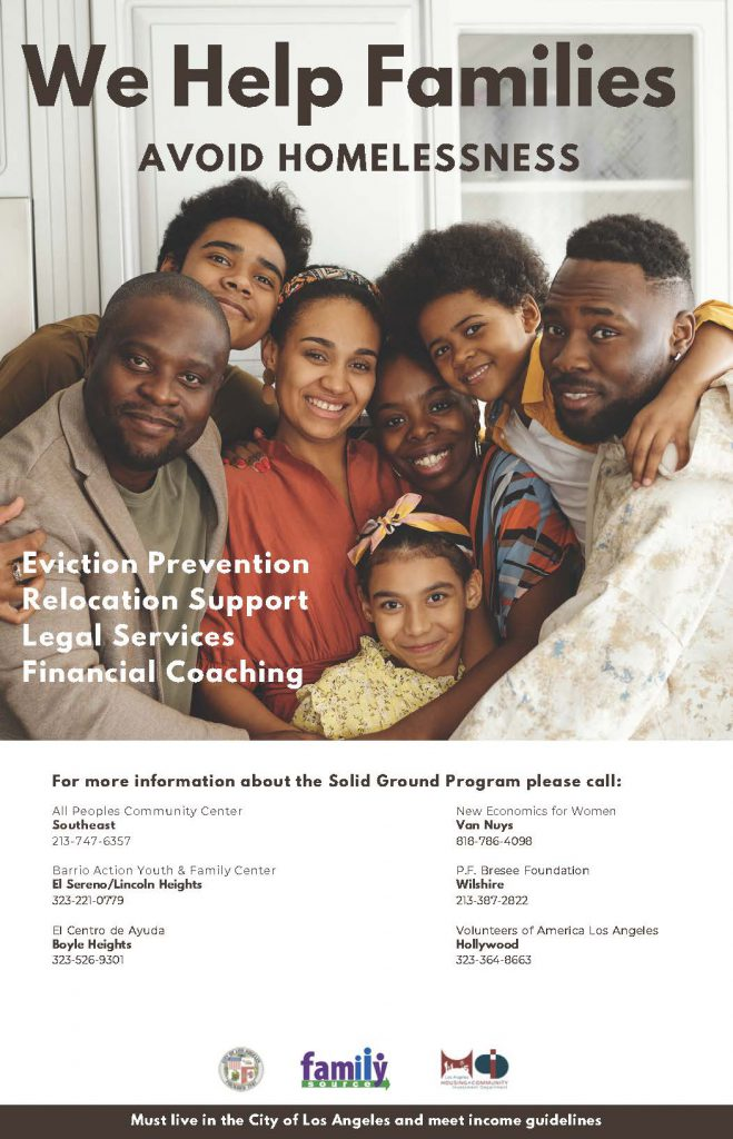 We help families avoid homelessness. evictoin prevention, relocation support, legal services, financial coaching. For more information about the solid ground program please call: All peoples community center, southeast, 213 747-6357. Barrio Action Youth & Family Center, El Sereno/Lincoln Heights, 323-221-0779. El centro de ayuda, boyle heights, 323-526-9301, New economics for women, van nuys, 818-786-4098, P.F. bresee foundation, wilshire, 213-387-2822. volunteers of america los angeles, hollywood, 323-364-8663. Must live in the city of los angeles and meet income guidelines.