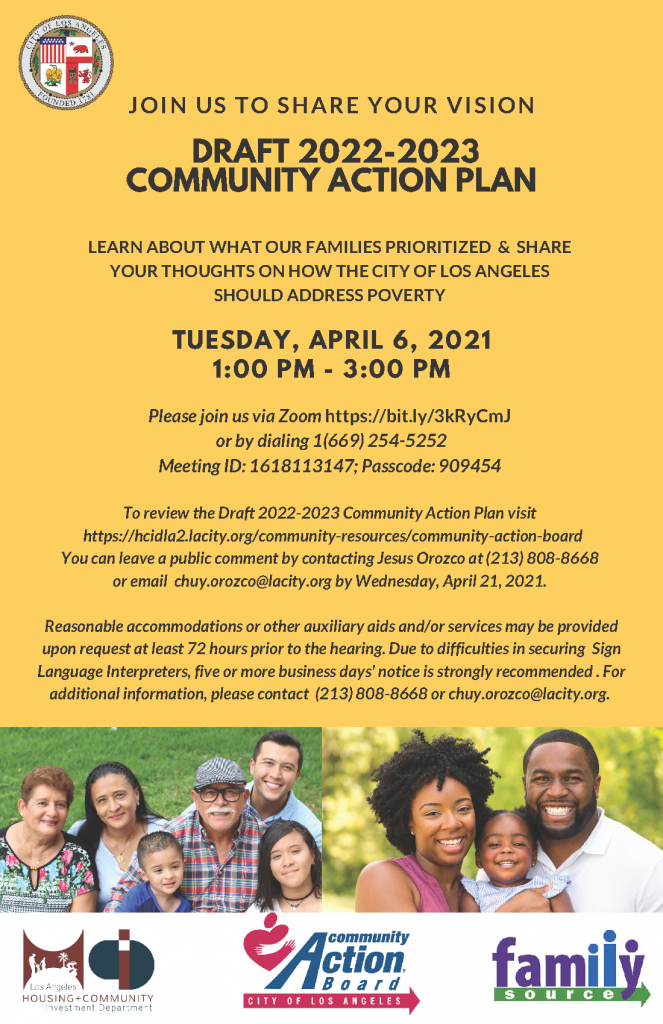 Community Action Plan draft 2022-2023. Learn about what our families prioritized and share your thoughts on how the city of los angeles should address poverty. Tuesday, april 6 2021, 1PM - 3PM. Join us via zoom. https://bit.ly/3kRyCmJ or by dialing 1(669) 254-5252. Meeting ID: 1618113147; Passcode 909454.